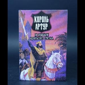 Авторский коллектив - Король Артур и рыцари Круглого стола