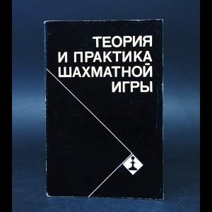 Авторский коллектив - Теория и практика шахматной игры