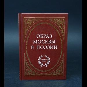Авторский коллектив - Образ Москвы в поэзии