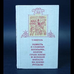 Лихоталь Т, - Повесть о славных богатырях, златом граде Киеве и великой напасти на землю Русскую