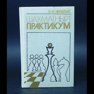 Нейштадт Яков  - Шахматный практикум