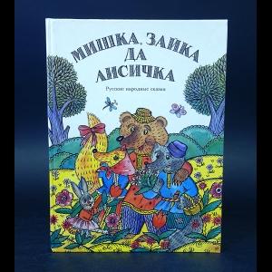 Авторский коллектив - Мишка, Зайка да Лисичка(Русские народные сказки)