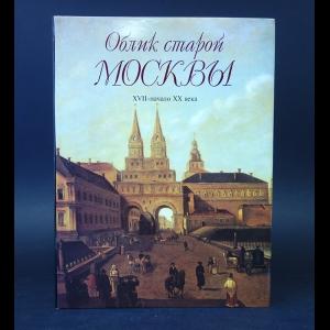 Авторский коллектив - Облик старой Москвы. XVII - начало XX века