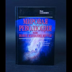 Солоневич Иван  - Мировая революция, или Новое изгнание из рая