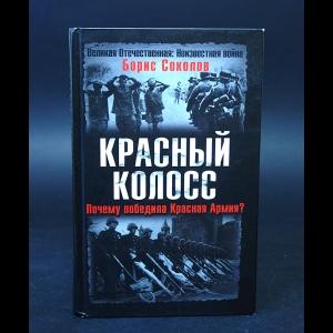 Соколов Борис -  Красный колосс. Почему победила Красная Армия?