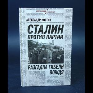Костин Александр  - Сталин против партии. Разгадка гибели вождя