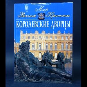 Авторский коллектив - Мир Вечной Красоты. Королевские дворцы