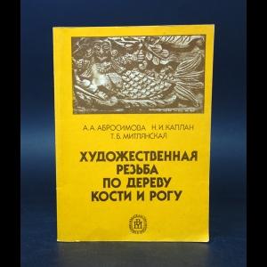 Абросимова А.А., Каплан Н.И., Митлянская Т.Б. - Художественная резьба по дереву, кости и рогу