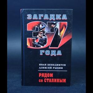Бенедиктов Иван, Рыбин Алексей  - Рядом со Сталиным