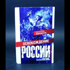 Именитов Евгений  - Освобождение России. Программа политической партии