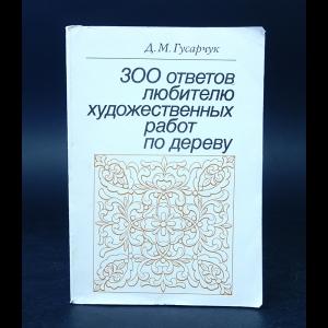 Гусарчук Д.М. - 300 ответов любителю художественных работ по дереву