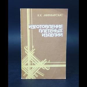 Миринаускас К.К. - Изготовление плетеных изделий