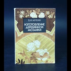 Мухин Б.И. - Изготовление деревянной мозаики