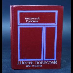 Гребнев Анатолий  - Шесть повестей для экрана