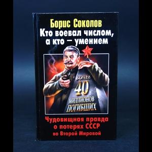 Соколов Борис - Кто воевал числом, а кто - умением. Чудовищная правда о потерях СССР во Второй Мировой