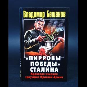 Бешанов Владимир  - Пирровы победы Сталина. Кровавая изнанка триумфов Красной Армии