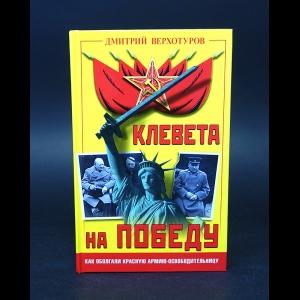 Верхотуров Дмитрий  - Клевета на Победу. Как оболгали Красную Армию - освободительницу