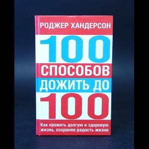 Хандерсон Роджер - 100 способов дожить до 100. Как прожить долгую и здоровую жизнь, сохраняя радость жизни