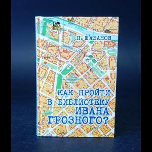 Шабанов Павел  - Как пройти в библиотеку Ивана Грозного?