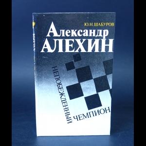 Шабуров Ю.Н. - Александр Алехин - непобежденный чемпион