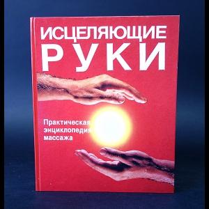 Авторский коллектив - Исцеляющие руки. Практическая энциклопедия массажа
