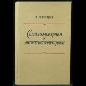 Кенциг В. - Сегнетоэлектрики и антисегнетоэлектрики