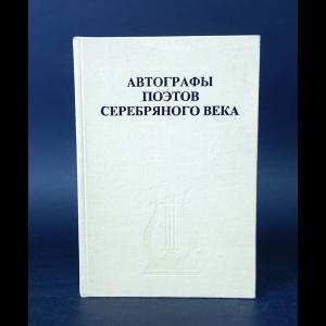 Авторский коллектив - Автографы поэтов Серебряного века