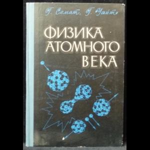 Семат Г., Уайт Г. - Физика атомного века