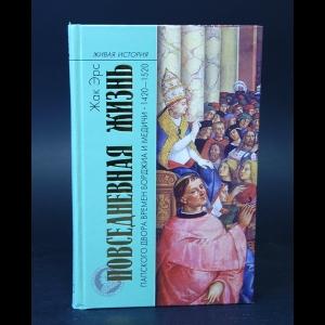 Эрс Жак - Повседневная жизнь папского двора времен Борджиа и Медичи. 1420-1520