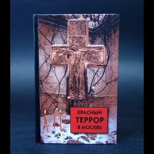 Авторский коллектив - Красный террор в Москве