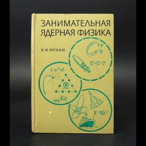 Мухин К.Н. - Занимательная ядерная физика