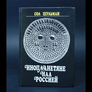 Шульман Сол - Инопланетяне над Россией