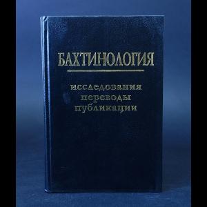 Авторский коллектив - Бахтинология. Исследования. Переводы. Публикации