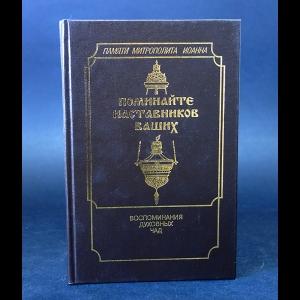 Митрополит Санкт-Петербургский и Ладожский Иоанн (Снычев) - Поминайте наставников Ваших. Воспоминания духовных чад