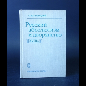 Троицкий С.М. - Русский абсолютизм и дворянство в XVIII в.