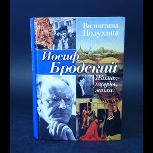 Полухина Валентина  - Иосиф Бродский. Жизнь, труды, эпоха