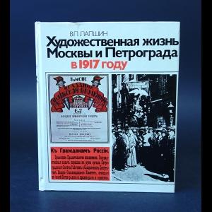 Лапшин В.П. - Художественная жизнь Москвы и Петрограда в 1917 году