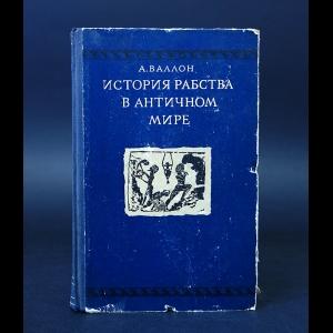 Валлон А. - История Рабства в античном мире