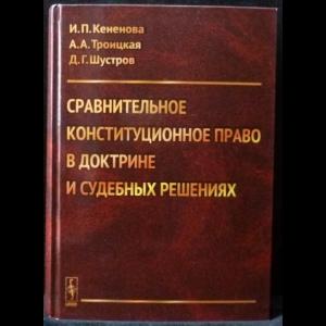 Кененова И.П., Троицкая А.А., Шустров Д.Г. - Сравнительное конституционное право в доктрине и судебных решениях