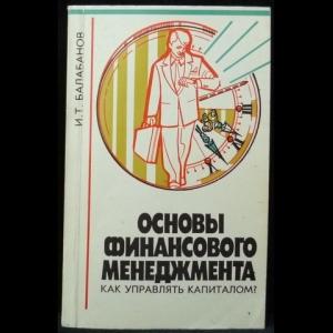 Балабанов И.Т. - Основы финансового менеджмента. Как управлять капиталом?