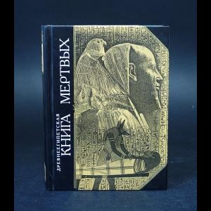 Авторский коллектив - Древнеегипетская книга мертвых. Слово устремленного к Свету