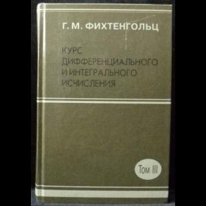 Фихтенгольц Г.М. - Курс дифференциального и интегрального исчисления. Том 3