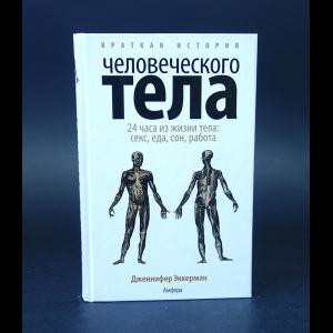 Эккерман Дженнифер  - Краткая история человеческого тела. 24 часа из жизни тела. Секс, еда, сон, работа