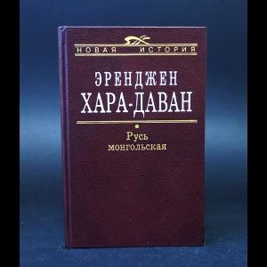 Хара-Даван Эренджен  - Русь монгольская. Чингис-хан и монголосфера