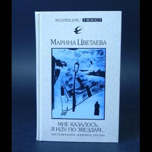 Цветаева Марина - Мне казалось, я иду по звездам… Воспоминания, дневники, письма