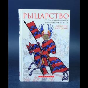 Бартелеми Доминик - Рыцарство. От древней Германии до Франции XII века