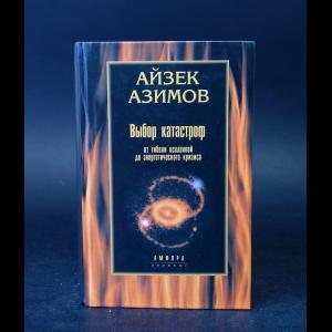 Азимов Айзек - Выбор катастроф. От гибели Вселенной до энергетического кризиса