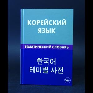 Похолкова Е.А., Ире Ким  - Корейский язык. Тематический словарь