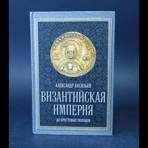 Васильев Александр - Византийская империя