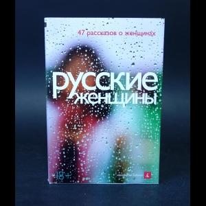 Авторский коллектив - Русские женщины. 47 рассказов о женщинах